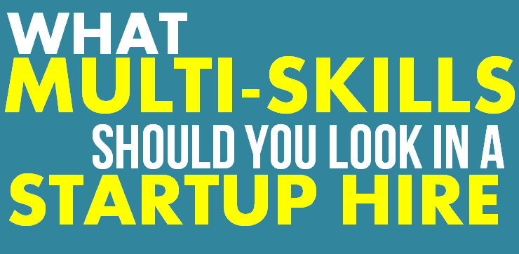 What MULTI-SKILLS Should you look in Startup Hires?