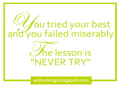 "You tried your best and you failed miserably The lesson is ""NEVER TRY"""
