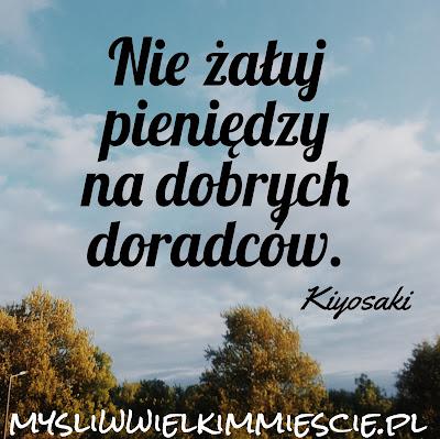 """Nie żałuj pieniędzy na dobrych doradców, Kiyosaki """"Bogaty ojciec. Biedny ojciec. Czyli czego bogaci uczą swoje dzieci na temat pieniędzy, i o czym nie wiedzą biedni i klasa średnia"""""""