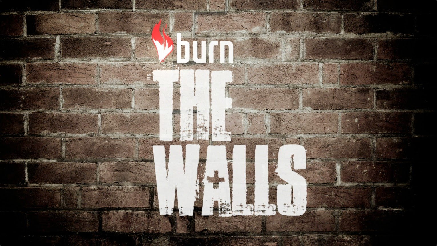 """burn the walls"""
