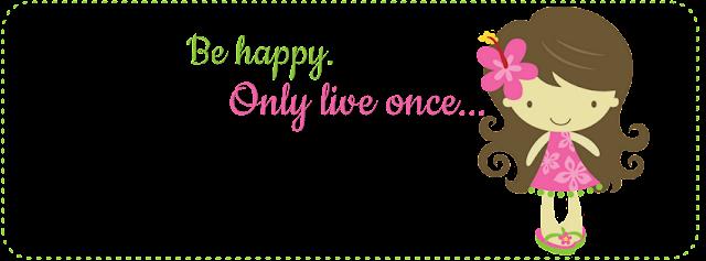 Seja feliz. Só se vive uma vez...