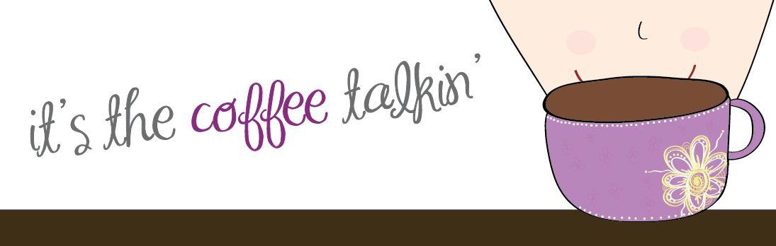 It's the Coffee Talkin'...