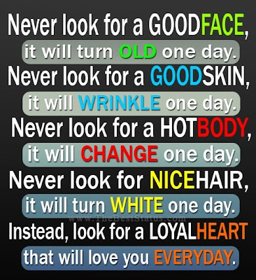 Never look for a good face, it will turn old one day.