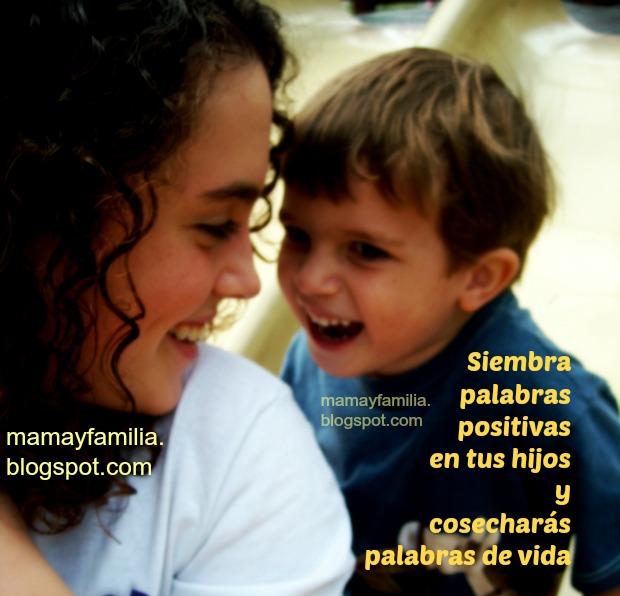 Enseña a Hablar Positivamente. Tips para ayudar a tu hijo o hija a ser positivo. No expresar cosas negativas, aprendiendo a hablar vida. Mamá ayuda a tu hijo a hablar bien.  Reflexiones de mamá y familia. El poder de las palabras, No ser negativa. Postales con reflexiones.
