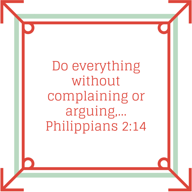 Philippians 2:14:  Do everything without complaining or arguing.