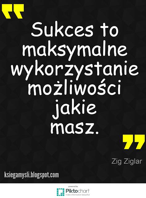 """""""Sukces to maksymalne wykorzystanie możliwości jakie masz."""" Zig Ziglar"""