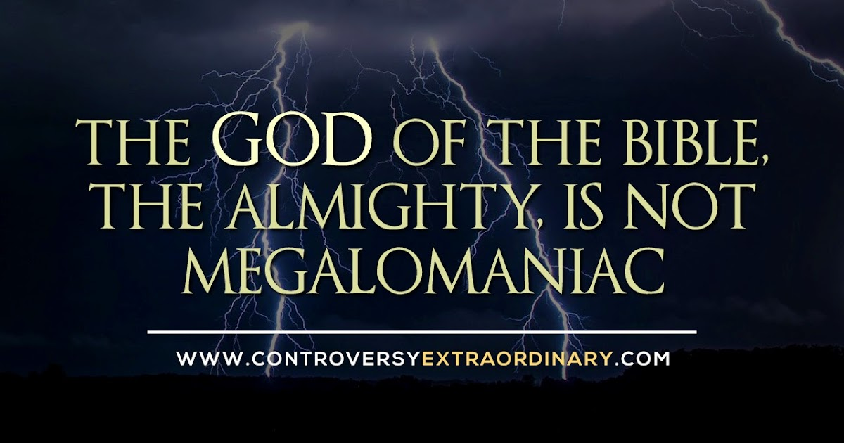 The God of the Bible, the Almighty, is not Megalomaniac