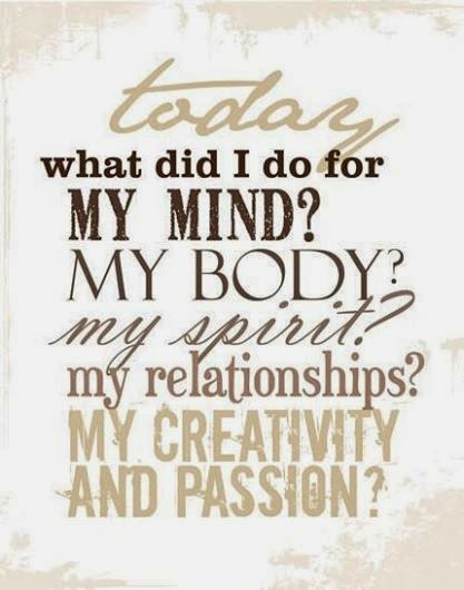 """Today, what did I do for my mind? my body? my spirit? my relationships? my creativity and passion?"""