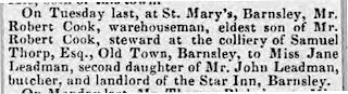 On Tuesday last, at St Mary's, Barnsley, Mr Robert Cook, warehouseman, eldest son of Mr Robert Cook, steward at the colliery of Samuel Thorp, Esq., Old Town, Barnsley, to Miss Jane Leadman, second daughter of Mr John Leadman butcher and landlord of the Star Inn, Barnsley.