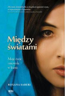 """""""MIĘDZY ŚWIATAMI – Moje życie i niewola w Iranie"""" Roxana Saberi - recenzja"""