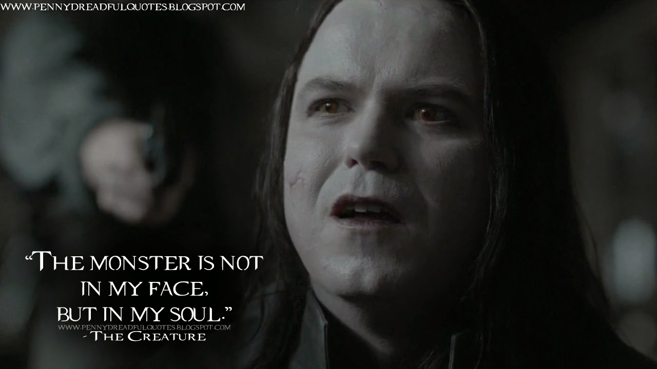 The monster is not in my face, but in my soul. The Creature Quotes, Penny Dreadful Quotes