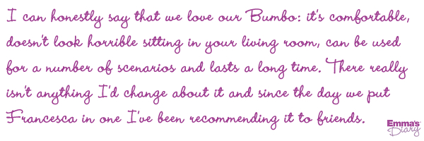 I can honestly say that we love our Bumbo: it&#8217;s comfortable, doesn&#8217;t look horrible sitting in your living room, can be used for a number of scenarios and lasts a long time. There really isn&#8217;t anything I&#8217;d change about it and since the day we put Francesca in one I&#8217;ve been recommending it to friends