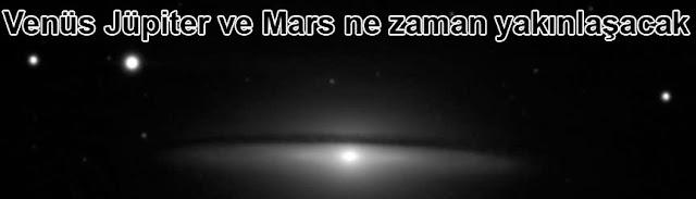 Venüs Jüpiter ve Mars ne zaman yakinlasacak