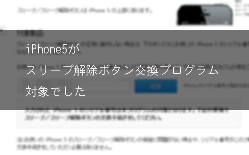 自分のiPhone5が「スリープ解除ボタン交換プログラム」に適用機種だった。