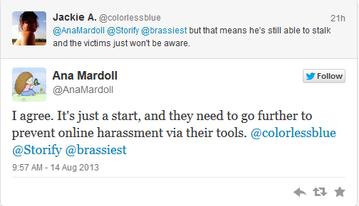 @colorlessblue: but that means he's still able to stalk and the victims just won't be aware. @AnaMardoll [replying to @colorlessblue]: I agree. It's just a start, and they need to go further to prevent online harassment via their tools.
