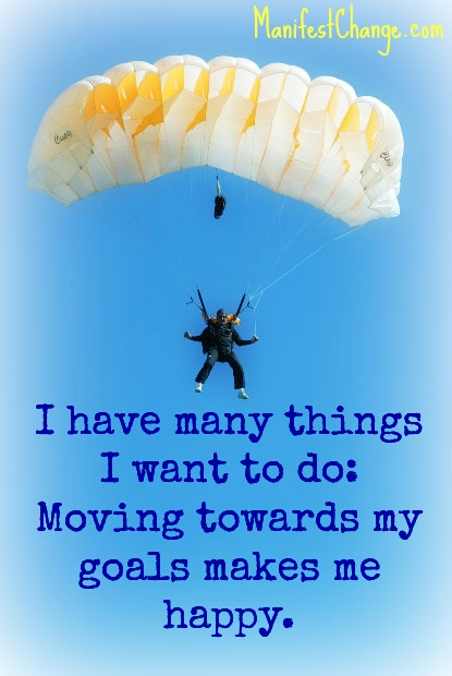 Affirmation: I have many things that I want to do: Moving towards my goals makes me happy.