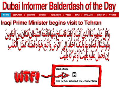Dubai Informer Balderdash of the Day: Iraqi Prime Minister begins visit to Tehran وَاتْلُ عَلَيْهِمْ نَبَأَ الَّذِيَ آتَيْنَاهُ آيَاتِنَا فَانسَلَخَ مِنْهَا فَأَتْبَعَهُ الشَّيْطَانُ فَكَانَ مِنَ الْغَاوِينَ وَلَوْ شِئْنَا لَرَفَعْنَاهُ بِهَا وَلَـكِنَّهُ أَخْلَدَ إِلَى الأَرْضِ وَاتَّبَعَ هَوَاهُ فَمَثَلُهُ كَمَثَلِ الْكَلْبِ إِن تَحْمِلْ عَلَيْهِ يَلْهَثْ أَوْ تَتْرُكْهُ يَلْهَث