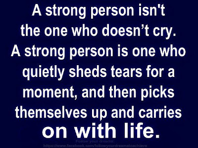 A strong person isn't the one who doesn't cry. A strong person is one who quietly sheds tears for a moment, and then picks themselves up and carries on with life.