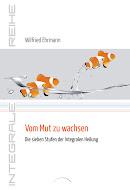 Wilfried Ehrmann: Vom Mut zu wachsen. Sieben Stufen der Integralen Heilung