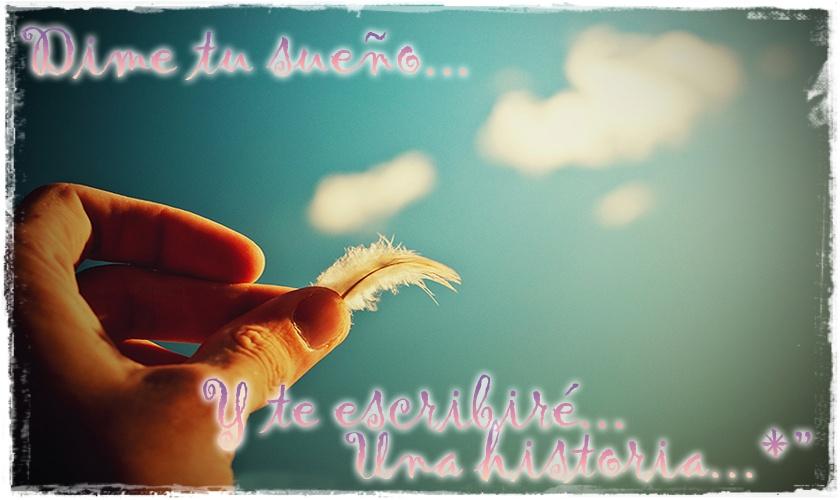 Dime tu sueño...Y te escribiré una historia...