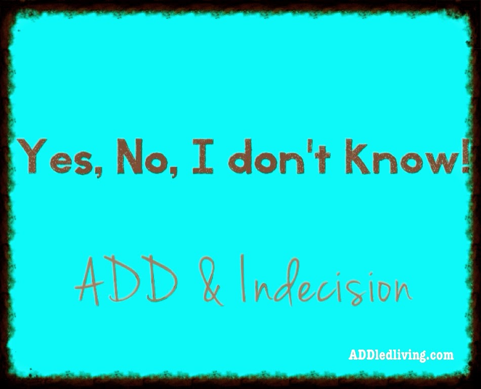 http://www.addledliving.com/2014/04/yes-no-i-dont-know-add-and-indecision.html