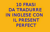 10 FRASI IN ITALIANO DA TRADURRE IN INGLESE CON IL PRESENT PERFECT