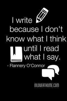 I write because I don't know what I think until I read what I say. By Flannery O'Connor