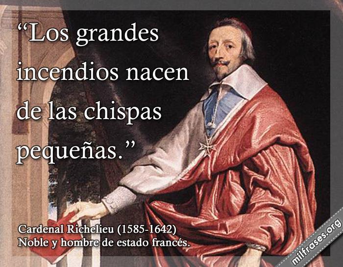 Los grandes incendios nacen de las chispas pequeñas. frases de Cardenal Richelieu (1585-1642) Noble y hombre de estado francés.