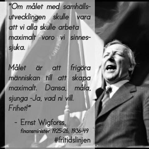"""""""Om målet med samhällsutvecklingen skulle vara att vi alla skulle arbeta maximalt voro vi sinnessjuka. Mälet är att frigöra människan till att skapa maximalt. Dansa, måla, sjunga - Ja, vad ni vill. Frihet!"""" - Ernst Johannes Wigforss"""
