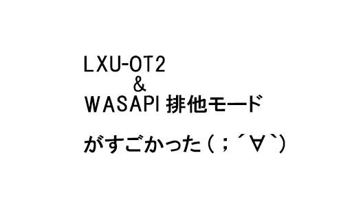 雑誌付録のLXU-OT2とfoobar2000(WASAPI排他モード)の組み合わせがガチだった.