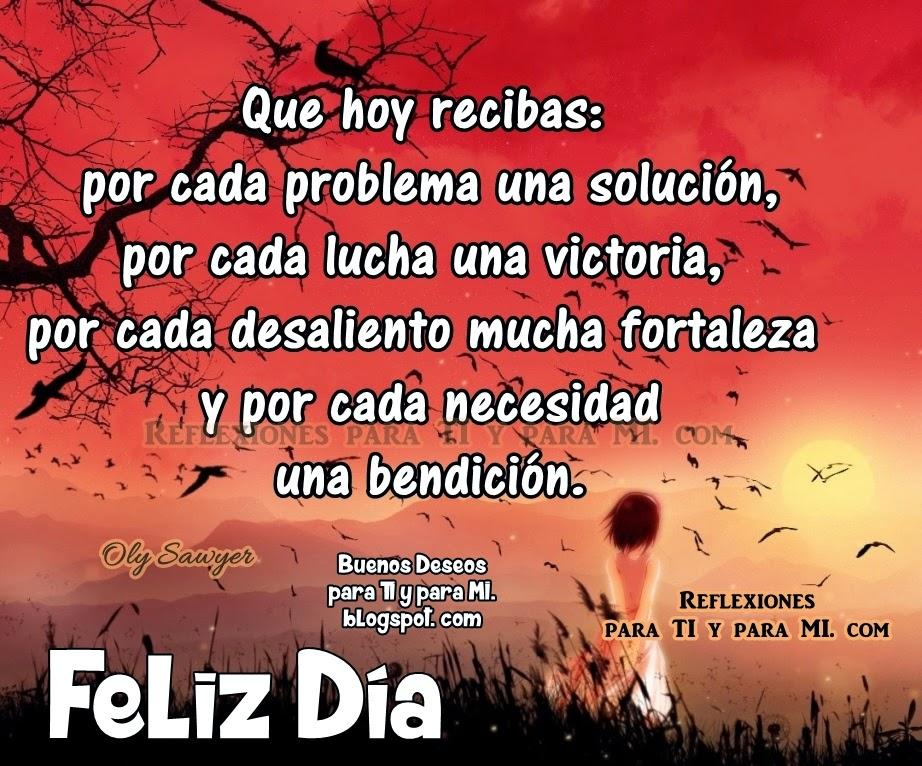 Que hoy recibas: por cada problema una solución, por cada lucha una victoria, por cada desaliento mucha fortaleza y por cada necesidad una bendición.  FELIZ DÍA