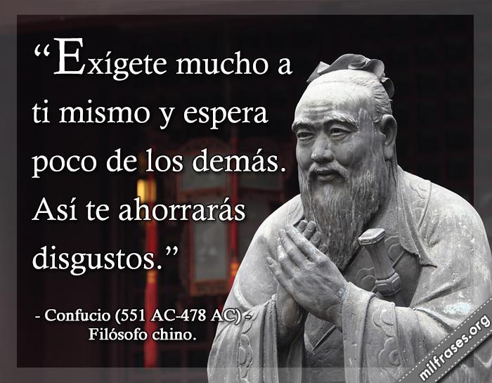 Exígete mucho a ti mismo y espera poco de los demás. Así te ahorrarás disgustos. Confucio (551 AC-478 AC) Filósofo chino.