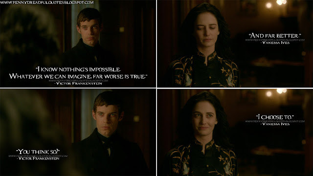 Victor Frankenstein: I know nothing's impossible. Whatever we can imagine, far worse is true. Vanessa Ives: And far better. Victor Frankenstein: You think so? Vanessa Ives: I choose to. Victor Frankenstein Quotes, Vanessa Ives Quotes, Penny Dreadful Quotes