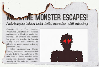 Torn newspaper page with picture of a shaggy humanoid monster with vaguely heart-shaped eyes. Headline: Valentine Monster Escapes! Subhead: Anti-teleportation field fails, monster still missing. Body: Chicago, Illinois. The dreaded Valentine's Day Monster escaped confinement in Brooklyn early this morning. The creature, first created ten years ago in a lab for Corridor Stamp Corp., has focused its attacks on happy couples in love on Valentine's Day. Police spokesperson Gerald Keating announced the creature left a note behind. The contents of the note have not been revealed to the public, but insiders suggest the veracity of the note is considered questionable.
