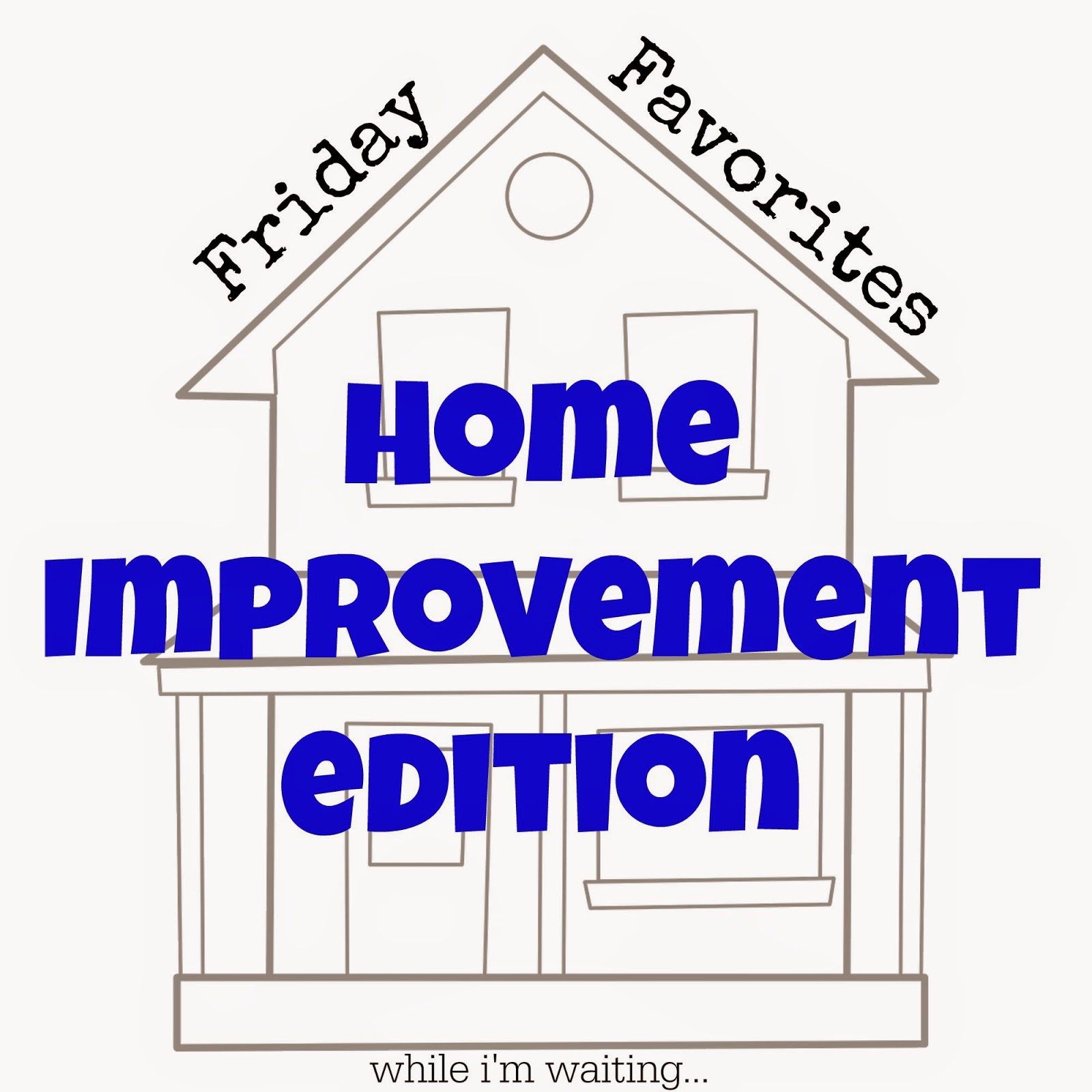 While I'm Waiting...Friday Favorites: Home Improvement edition