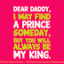 Daddy, I may find my PRINCE but you will always be my KING