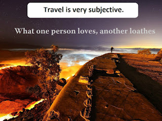 Travel is very subjective. What one person loves, another loathes