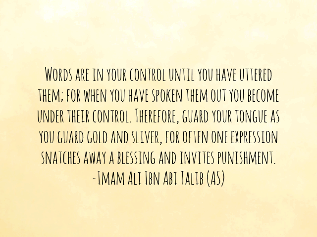 WORDS ARE IN YOUR CONTROL UNTIL YOU HAVE UTTERED THEM; FOR WHEN YOU HAVE SPOKEN THEM OUT YOU BECOME UNDER THEIR CONTROL. THEREFORE, GUARD YOUR TONGUE AS YOU GUARD GOLD AND SILVER, FOR OFTEN ONE EXPRESSION SNATCHES AWAY A BLESSING AND INVITES PUNISHMENT.