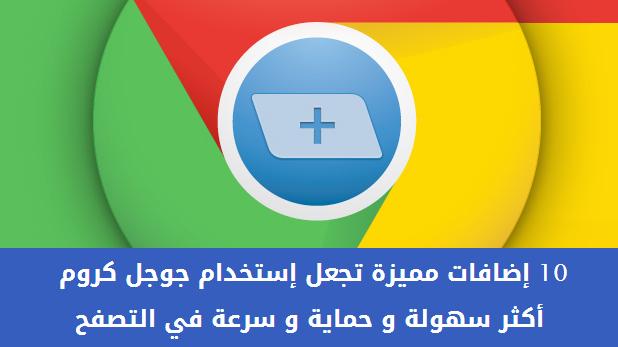 10 إضافات مميزة تجعل إستخدام جوجل كروم أكثر سهولة و حماية و سرعة في التصفح