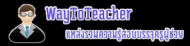 WayToTeacher สอบบรรจุครูผู้ช่วย ครูอัตราจ้าง พนักงานราชการ แนวข้อสอบ กพ 2556