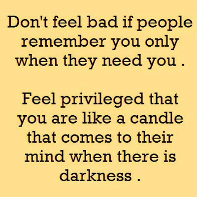 Don't feel bad if people remember you only when they need you.