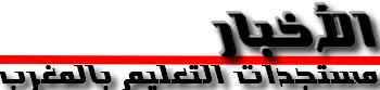 الأخبار و مستجدات التعليم  بالمغرب