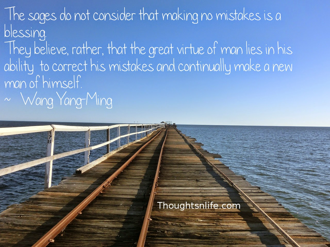 Thoughtsnlife.com: The sages do not consider that making no mistakes is a blessing.  They believe, rather, that the great virtue of man lies in his ability  to correct his mistakes and continually make a new man of himself.  ~   Wang Yang-Ming