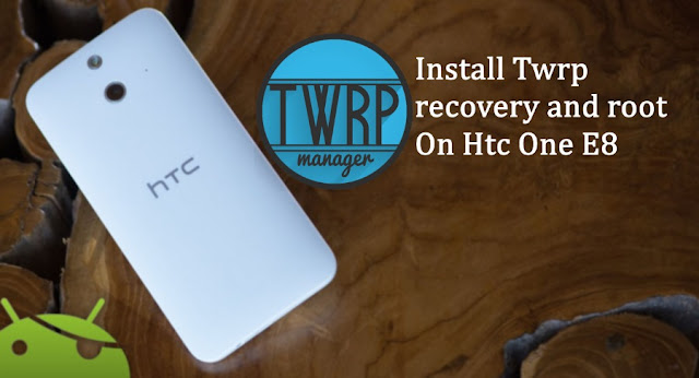 Install Twrp and root Htc one E8
