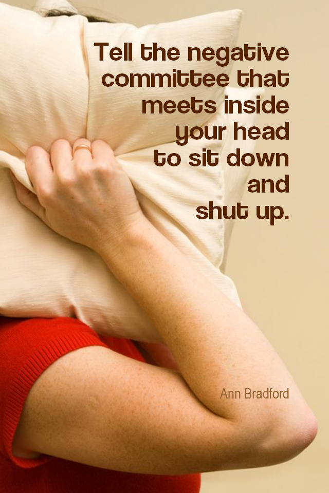 visual quote - image quotation for POSITIVE THINKING - Tell the negative committee that meets inside your head to sit down and shut up. - Ann Bradford