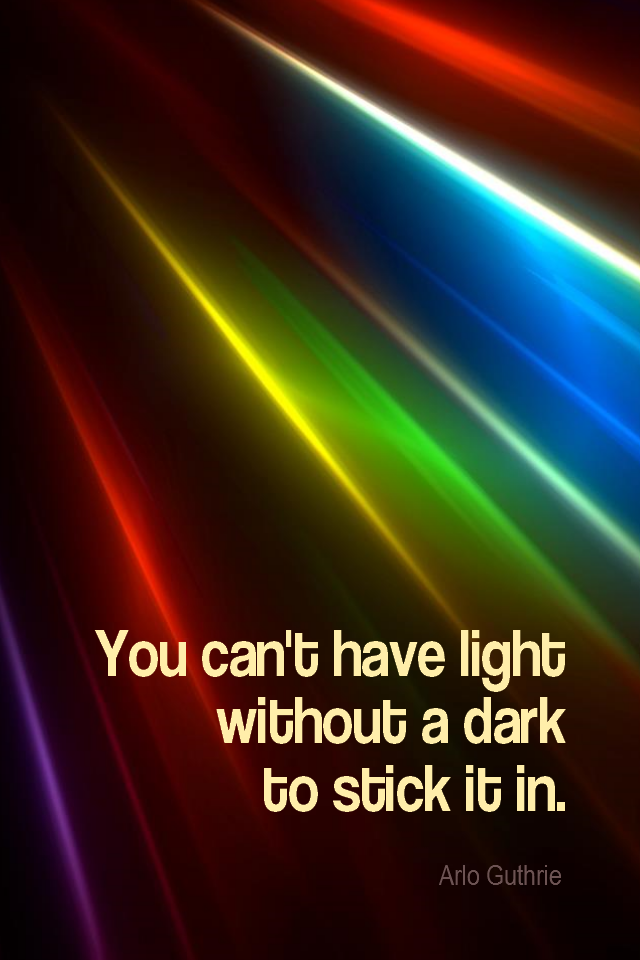 visual quote - image quotation for PERSPECTIVE - You can't have light without a dark to stick it in. - Arlo Guthrie