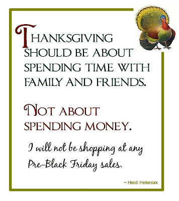 thanksgiving should be about spending time with friends and family. Not about spending money. I will not be shopping at any Pre-Black Friday sales.