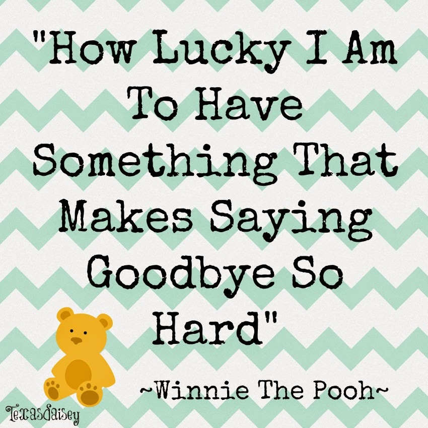 How lucky I am to have something that makes it so hard to say goodbye. Winnie The Pooh...It's hard to say goodbye.
