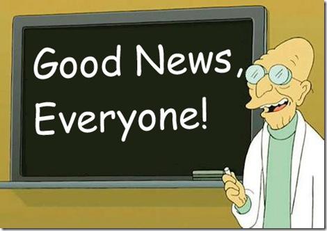 http://1.bp.blogspot.com/-WrtYUXVX4Rk/T4hbGkJLlKI/AAAAAAAAB4k/TrNe8uBSpuc/s1600/good-news-everyone.jpg