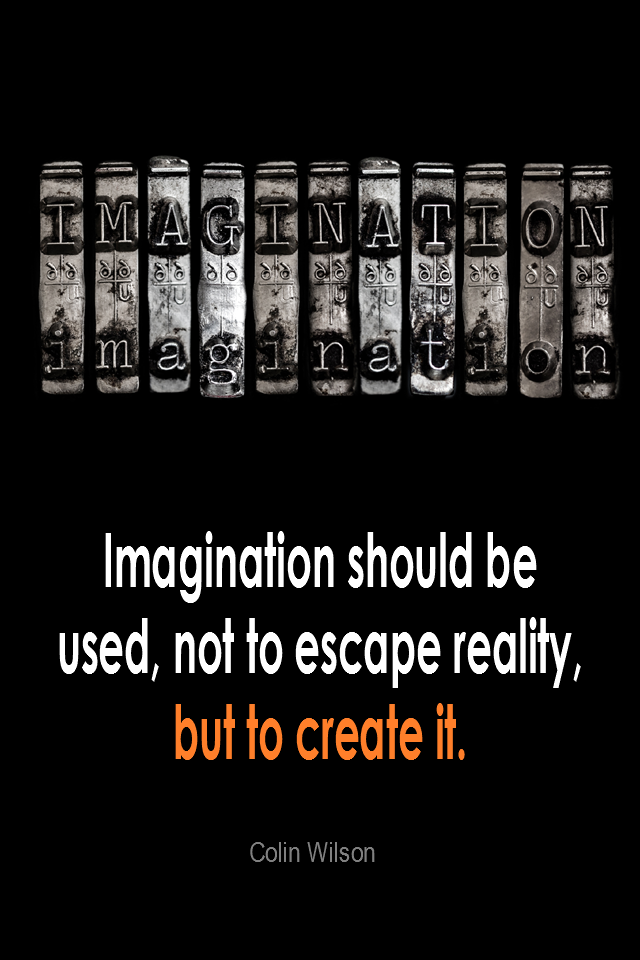 visual quote - image quotation for IMAGINATION - Imagination should be used, not to escape reality, but to create it. - Colin Wilson